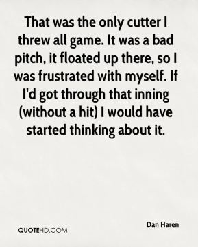 Dan Haren - That was the only cutter I threw all game. It was a bad pitch, it floated up there, so I was frustrated with myself. If I'd got through that inning (without a hit) I would have started thinking about it.