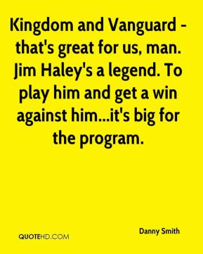 Kingdom and Vanguard - that's great for us, man. Jim Haley's a legend. To play him and get a win against him...it's big for the program.