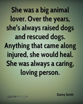 Danny Smith - She was a big animal lover. Over the years, she's always raised dogs and rescued dogs. Anything that came along injured, she would heal. She was always a caring, loving person.