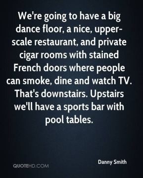 We're going to have a big dance floor, a nice, upper-scale restaurant, and private cigar rooms with stained French doors where people can smoke, dine and watch TV. That's downstairs. Upstairs we'll have a sports bar with pool tables.