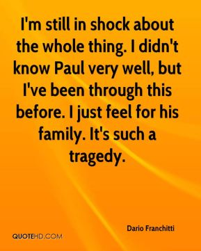 Dario Franchitti - I'm still in shock about the whole thing. I didn't know Paul very well, but I've been through this before. I just feel for his family. It's such a tragedy.
