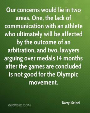 Darryl Seibel - Our concerns would lie in two areas. One, the lack of communication with an athlete who ultimately will be affected by the outcome of an arbitration, and two, lawyers arguing over medals 14 months after the games are concluded is not good for the Olympic movement.