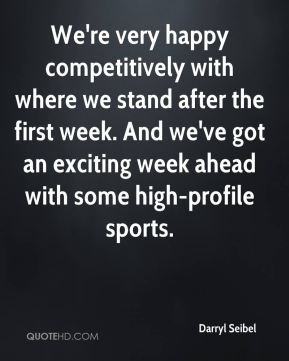 We're very happy competitively with where we stand after the first week. And we've got an exciting week ahead with some high-profile sports.