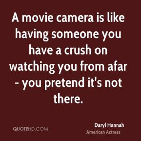 Daryl Hannah - A movie camera is like having someone you have a crush on watching you from afar - you pretend it's not there.
