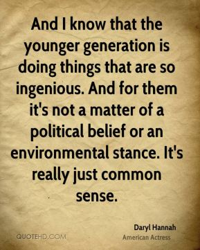 And I know that the younger generation is doing things that are so ingenious. And for them it's not a matter of a political belief or an environmental stance. It's really just common sense.