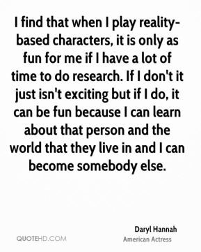 I find that when I play reality-based characters, it is only as fun for me if I have a lot of time to do research. If I don't it just isn't exciting but if I do, it can be fun because I can learn about that person and the world that they live in and I can become somebody else.