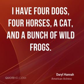 Daryl Hannah - I have four dogs, four horses, a cat, and a bunch of wild frogs.