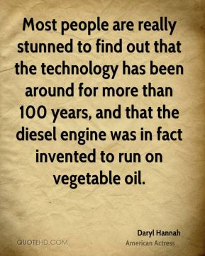 Daryl Hannah - Most people are really stunned to find out that the technology has been around for more than 100 years, and that the diesel engine was in fact invented to run on vegetable oil.