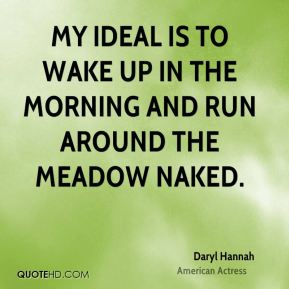 Daryl Hannah - My ideal is to wake up in the morning and run around the meadow naked.