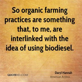 So organic farming practices are something that, to me, are interlinked with the idea of using biodiesel.