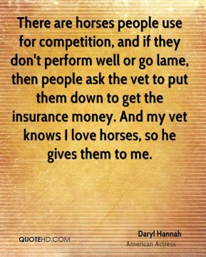 Daryl Hannah - There are horses people use for competition, and if they don't perform well or go lame, then people ask the vet to put them down to get the insurance money. And my vet knows I love horses, so he gives them to me.