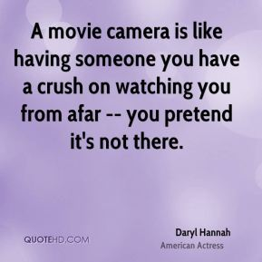 Daryl Hannah - A movie camera is like having someone you have a crush on watching you from afar -- you pretend it's not there.