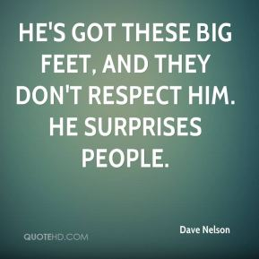 He's got these big feet, and they don't respect him. He surprises people.