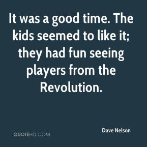 Dave Nelson - It was a good time. The kids seemed to like it; they had fun seeing players from the Revolution.