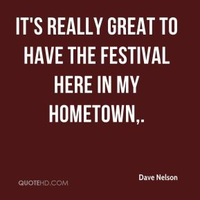 Dave Nelson - It's really great to have the festival here in my hometown.