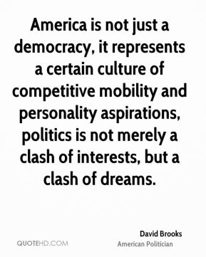 David Brooks - America is not just a democracy, it represents a certain culture of competitive mobility and personality aspirations, politics is not merely a clash of interests, but a clash of dreams.