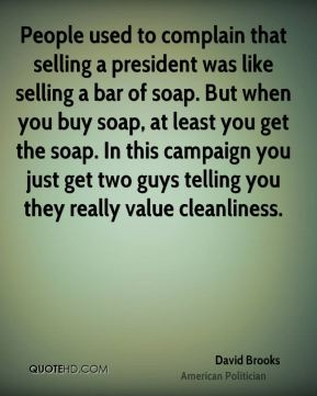 David Brooks - People used to complain that selling a president was like selling a bar of soap. But when you buy soap, at least you get the soap. In this campaign you just get two guys telling you they really value cleanliness.