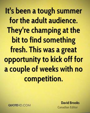 It's been a tough summer for the adult audience. They're champing at the bit to find something fresh. This was a great opportunity to kick off for a couple of weeks with no competition.