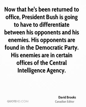 David Brooks - Now that he's been returned to office, President Bush is going to have to differentiate between his opponents and his enemies. His opponents are found in the Democratic Party. His enemies are in certain offices of the Central Intelligence Agency.