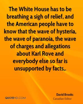 David Brooks - The White House has to be breathing a sigh of relief, and the American people have to know that the wave of hysteria, the wave of paranoia, the wave of charges and allegations about Karl Rove and everybody else so far is unsupported by facts.