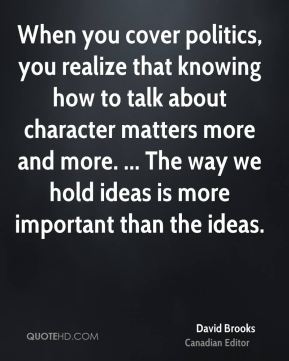 David Brooks - When you cover politics, you realize that knowing how to talk about character matters more and more. ... The way we hold ideas is more important than the ideas.