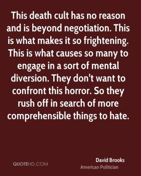David Brooks - This death cult has no reason and is beyond negotiation. This is what makes it so frightening. This is what causes so many to engage in a sort of mental diversion. They don't want to confront this horror. So they rush off in search of more comprehensible things to hate.