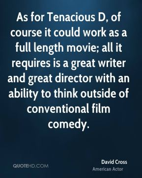 As for Tenacious D, of course it could work as a full length movie; all it requires is a great writer and great director with an ability to think outside of conventional film comedy.