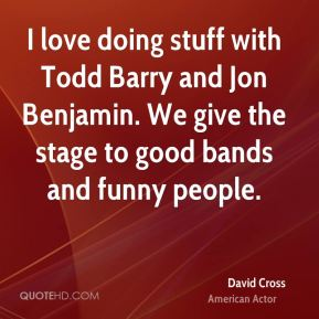 I love doing stuff with Todd Barry and Jon Benjamin. We give the stage to good bands and funny people.