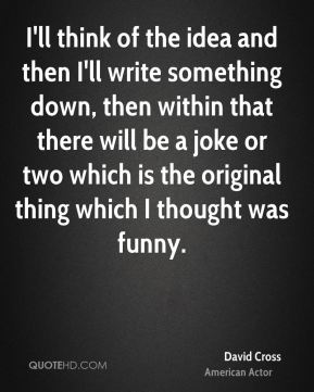 I'll think of the idea and then I'll write something down, then within that there will be a joke or two which is the original thing which I thought was funny.
