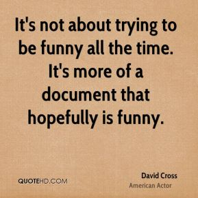 David Cross - It's not about trying to be funny all the time. It's more of a document that hopefully is funny.