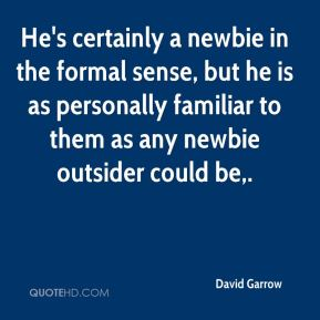 David Garrow - He's certainly a newbie in the formal sense, but he is as personally familiar to them as any newbie outsider could be.
