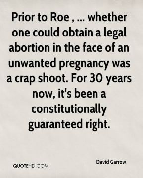 David Garrow - Prior to Roe , ... whether one could obtain a legal abortion in the face of an unwanted pregnancy was a crap shoot. For 30 years now, it's been a constitutionally guaranteed right.