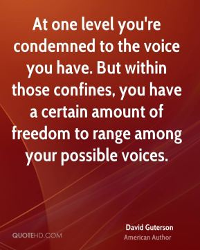 David Guterson - At one level you're condemned to the voice you have. But within those confines, you have a certain amount of freedom to range among your possible voices.