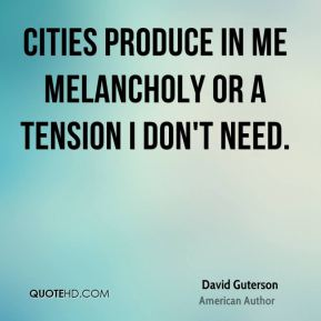 Cities produce in me melancholy or a tension I don't need.