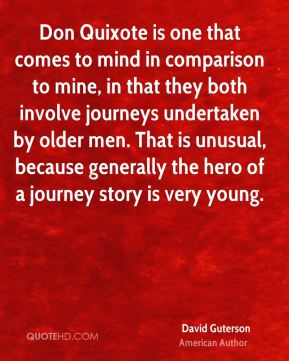 Don Quixote is one that comes to mind in comparison to mine, in that they both involve journeys undertaken by older men. That is unusual, because generally the hero of a journey story is very young.
