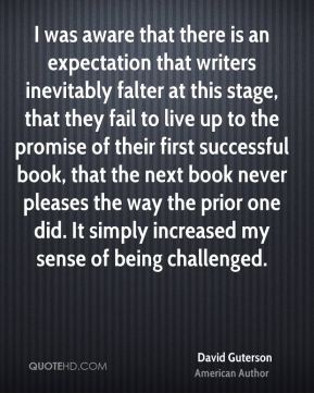 I was aware that there is an expectation that writers inevitably falter at this stage, that they fail to live up to the promise of their first successful book, that the next book never pleases the way the prior one did. It simply increased my sense of being challenged.