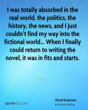 David Guterson - I was totally absorbed in the real world, the politics, the history, the news, and I just couldn't find my way into the fictional world... When I finally could return to writing the novel, it was in fits and starts.
