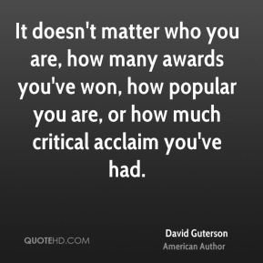 It doesn't matter who you are, how many awards you've won, how popular you are, or how much critical acclaim you've had.