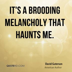 David Guterson - It's a brooding melancholy that haunts me.