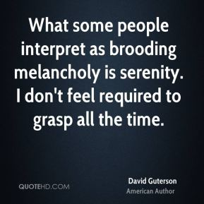 David Guterson - What some people interpret as brooding melancholy is serenity. I don't feel required to grasp all the time.