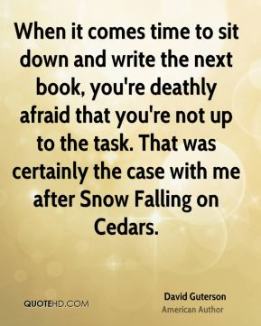 When it comes time to sit down and write the next book, you're deathly afraid that you're not up to the task. That was certainly the case with me after Snow Falling on Cedars.