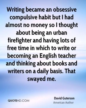 Writing became an obsessive compulsive habit but I had almost no money so I thought about being an urban firefighter and having lots of free time in which to write or becoming an English teacher and thinking about books and writers on a daily basis. That swayed me.