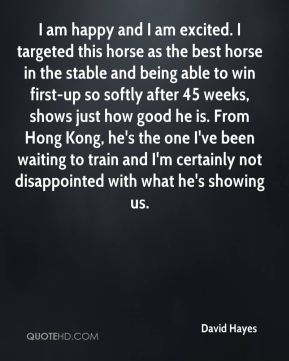 David Hayes - I am happy and I am excited. I targeted this horse as the best horse in the stable and being able to win first-up so softly after 45 weeks, shows just how good he is. From Hong Kong, he's the one I've been waiting to train and I'm certainly not disappointed with what he's showing us.