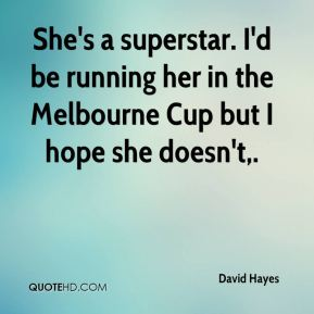 David Hayes - She's a superstar. I'd be running her in the Melbourne Cup but I hope she doesn't.