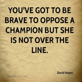David Hayes - You've got to be brave to oppose a champion but she is not over the line.