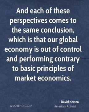 And each of these perspectives comes to the same conclusion, which is that our global economy is out of control and performing contrary to basic principles of market economics.