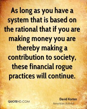 David Korten - As long as you have a system that is based on the rational that if you are making money you are thereby making a contribution to society, these financial rogue practices will continue.