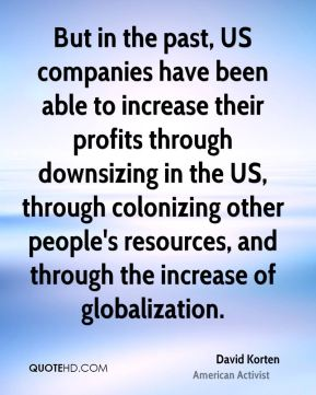 But in the past, US companies have been able to increase their profits through downsizing in the US, through colonizing other people's resources, and through the increase of globalization.