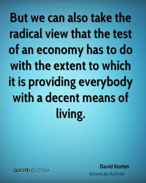 But we can also take the radical view that the test of an economy has to do with the extent to which it is providing everybody with a decent means of living.