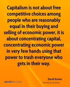 Capitalism is not about free competitive choices among people who are reasonably equal in their buying and selling of economic power, it is about concentrating capital, concentrating economic power in very few hands using that power to trash everyone who gets in their way.